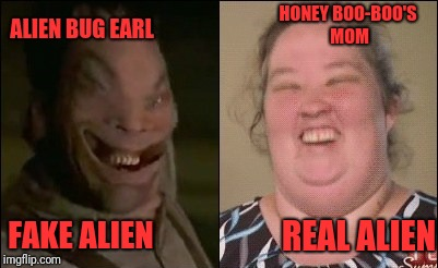 Aliens Week. 6/12 - 6/19, an Aliens and clinkster event | ALIEN BUG EARL FAKE ALIEN HONEY BOO-BOO'S MOM REAL ALIEN | image tagged in memes,funny,dank,aliens week | made w/ Imgflip meme maker