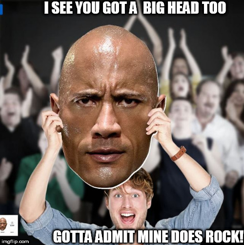 damn son you got a big ass Head! | I SEE YOU GOT A  BIG HEAD TOO GOTTA ADMIT MINE DOES ROCK! | image tagged in the rock,dwayne johnson,big,ass,head | made w/ Imgflip meme maker