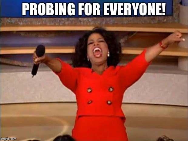 Oprah You Get A Meme | PROBING FOR EVERYONE! | image tagged in memes,oprah you get a | made w/ Imgflip meme maker