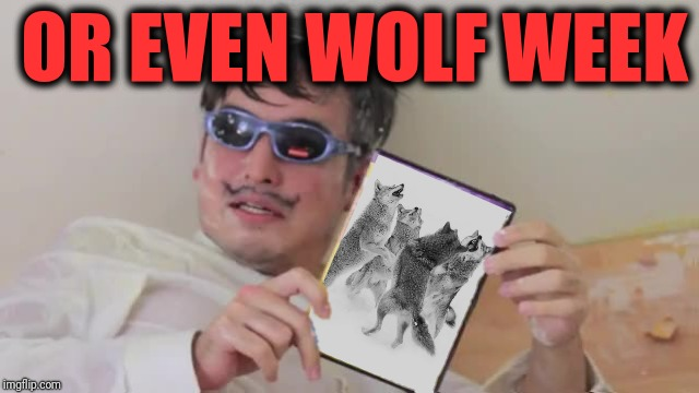 OR EVEN WOLF WEEK | made w/ Imgflip meme maker