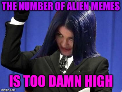 Too Damn High Mima | THE NUMBER OF ALIEN MEMES IS TOO DAMN HIGH | image tagged in too damn high mima | made w/ Imgflip meme maker