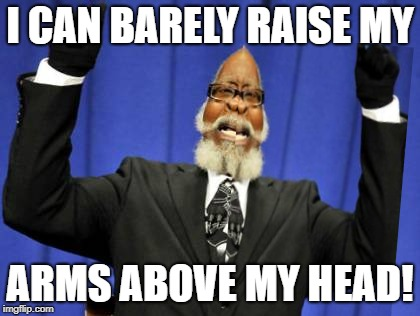 I CAN BARELY RAISE MY ARMS ABOVE MY HEAD! | made w/ Imgflip meme maker