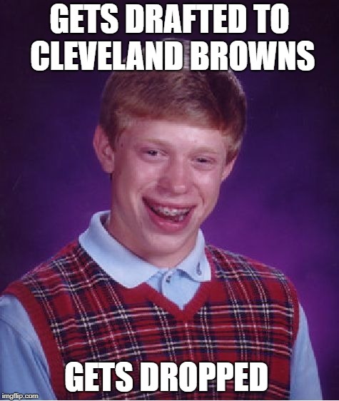Bad Luck Brian Meme | GETS DRAFTED TO CLEVELAND BROWNS GETS DROPPED | image tagged in memes,bad luck brian | made w/ Imgflip meme maker