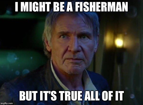 I MIGHT BE A FISHERMAN BUT IT'S TRUE ALL OF IT | made w/ Imgflip meme maker