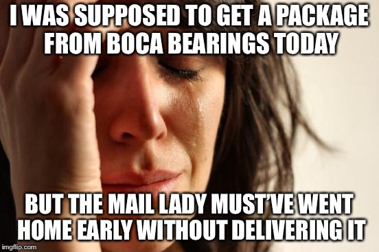 First World Problems Meme | I WAS SUPPOSED TO GET A PACKAGE FROM BOCA BEARINGS TODAY BUT THE MAIL LADY MUST'VE WENT HOME EARLY WITHOUT DELIVERING IT | image tagged in memes,first world problems | made w/ Imgflip meme maker