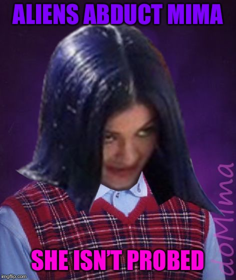 Bad Luck Mima | ALIENS ABDUCT MIMA SHE ISN'T PROBED | image tagged in bad luck mima | made w/ Imgflip meme maker