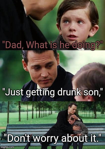 "Finding Neverland Meme | ""Dad, What is he doing?"" ""Just getting drunk son,"" ""Don't worry about it."" 