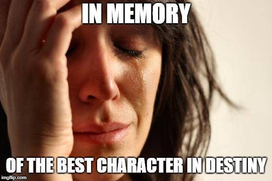 First World Problems Meme | IN MEMORY OF THE BEST CHARACTER IN DESTINY | image tagged in memes,first world problems | made w/ Imgflip meme maker