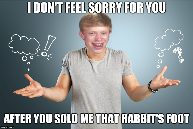 bad luck shrug | I DON'T FEEL SORRY FOR YOU AFTER YOU SOLD ME THAT RABBIT'S FOOT | image tagged in bad luck shrug | made w/ Imgflip meme maker