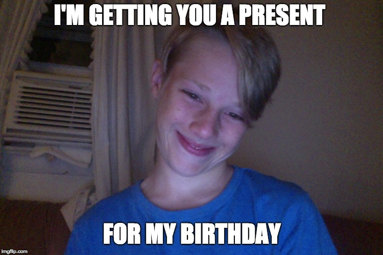Stupid kid | I'M GETTING YOU A PRESENT FOR MY BIRTHDAY | image tagged in stupidity,weirdo,cheesy,cringe worthy,idiot | made w/ Imgflip meme maker