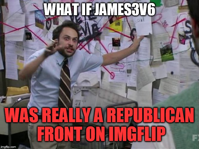 Seriously, Every one of his memes are political | WHAT IF JAMES3V6 WAS REALLY A REPUBLICAN FRONT ON IMGFLIP | image tagged in charlie conspiracy always sunny in philidelphia,imgflip users,republicans,james | made w/ Imgflip meme maker