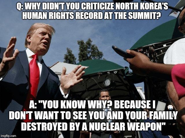 "Q: WHY DIDN'T YOU CRITICIZE NORTH KOREA'S HUMAN RIGHTS RECORD AT THE SUMMIT? A: ""YOU KNOW WHY? BECAUSE I DON'T WANT TO SEE YOU AND YOUR FAMI 