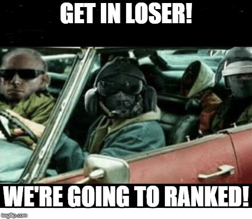 Time for Ranked! | GET IN LOSER! WE'RE GOING TO RANKED! | image tagged in rainbow six siege,tom clancy,ubisoft,siege | made w/ Imgflip meme maker