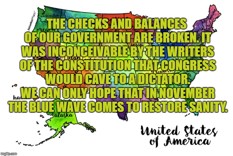 Checks and Balances | THE CHECKS AND BALANCES OF OUR GOVERNMENT ARE BROKEN. IT WAS INCONCEIVABLE BY THE WRITERS OF THE CONSTITUTION THAT CONGRESS WOULD CAVE TO A  | image tagged in trump,united states,blue wave | made w/ Imgflip meme maker