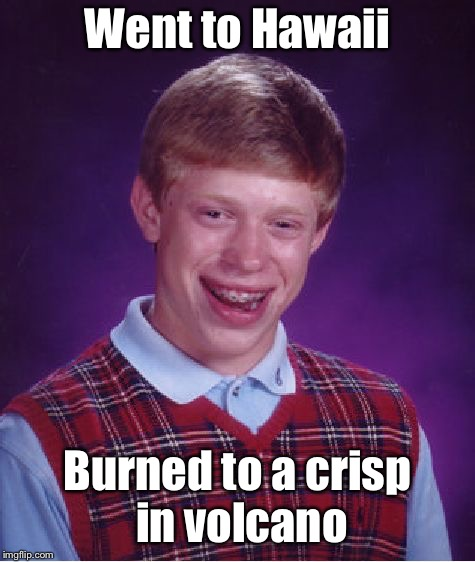 Bad Luck Brian Meme | Went to Hawaii Burned to a crisp in volcano | image tagged in memes,bad luck brian | made w/ Imgflip meme maker