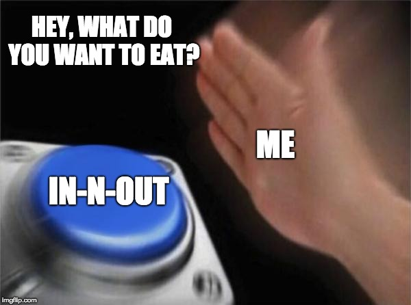 When you go out to eat | HEY, WHAT DO YOU WANT TO EAT? IN-N-OUT ME | image tagged in memes,blank nut button | made w/ Imgflip meme maker