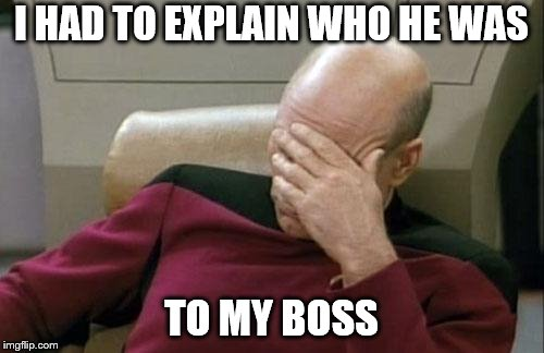 Captain Picard Facepalm Meme | I HAD TO EXPLAIN WHO HE WAS TO MY BOSS | image tagged in memes,captain picard facepalm | made w/ Imgflip meme maker