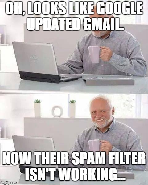 Seriously, my inbox is full of absolute junk now :/ | OH, LOOKS LIKE GOOGLE UPDATED GMAIL. NOW THEIR SPAM FILTER ISN'T WORKING... | image tagged in memes,hide the pain harold | made w/ Imgflip meme maker