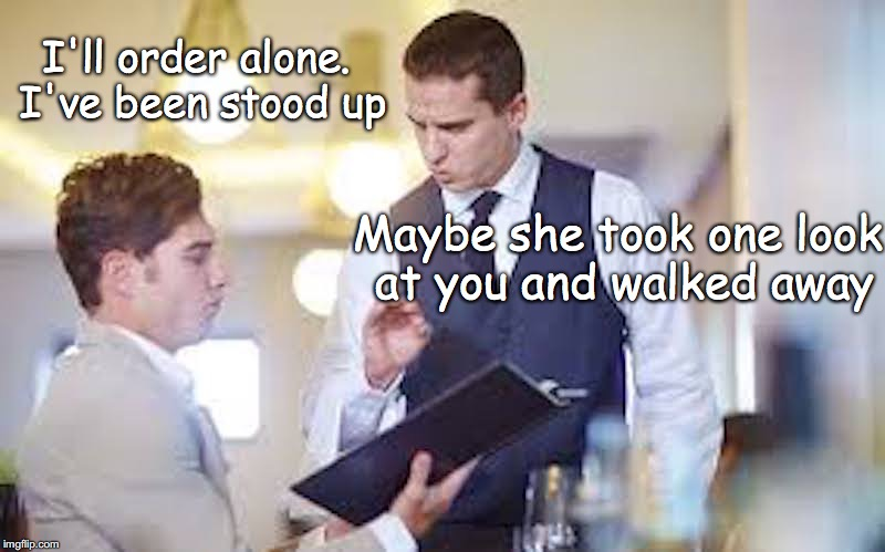 Not On The Menu | I'll order alone. I've been stood up Maybe she took one look at you and walked away | image tagged in blind date,internet,restaurant | made w/ Imgflip meme maker
