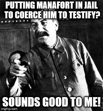 Stalin | PUTTING MANAFORT IN JAIL TO COERCE HIM TO TESTIFY? SOUNDS GOOD TO ME! | image tagged in stalin | made w/ Imgflip meme maker