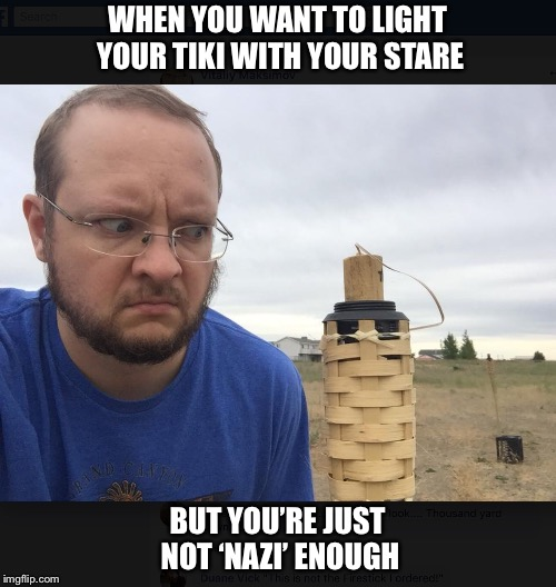 Mean tiki | WHEN YOU WANT TO LIGHT YOUR TIKI WITH YOUR STARE BUT YOU'RE JUST NOT 'NAZI' ENOUGH | image tagged in nazi,tiki,stare,mad | made w/ Imgflip meme maker