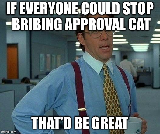 That Would Be Great Meme | IF EVERYONE COULD STOP BRIBING APPROVAL CAT THAT'D BE GREAT | image tagged in memes,that would be great | made w/ Imgflip meme maker