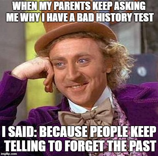 Creepy Condescending Wonka Meme | WHEN MY PARENTS KEEP ASKING ME WHY I HAVE A BAD HISTORY TEST I SAID: BECAUSE PEOPLE KEEP TELLING TO FORGET THE PAST | image tagged in memes,creepy condescending wonka,history | made w/ Imgflip meme maker
