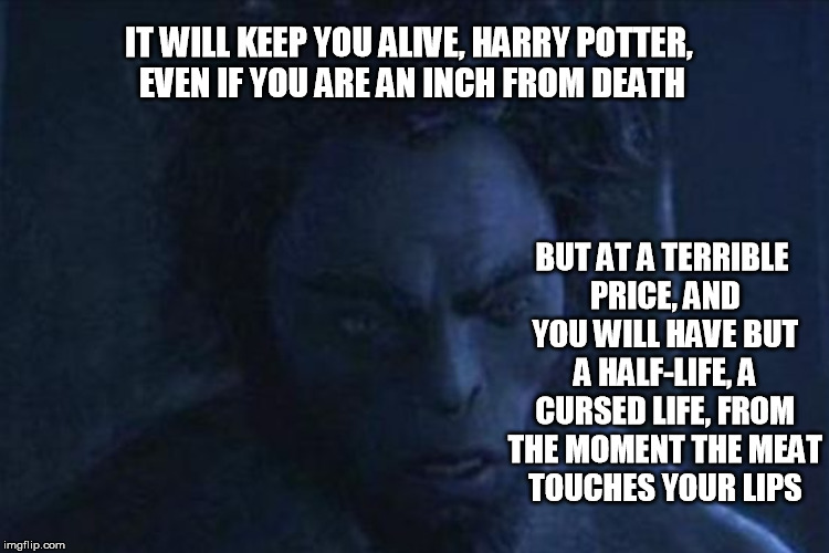 IT WILL KEEP YOU ALIVE, HARRY POTTER, EVEN IF YOU ARE AN INCH FROM DEATH BUT AT A TERRIBLE PRICE, AND YOU WILL HAVE BUT A HALF-LIFE, A CURSE | made w/ Imgflip meme maker