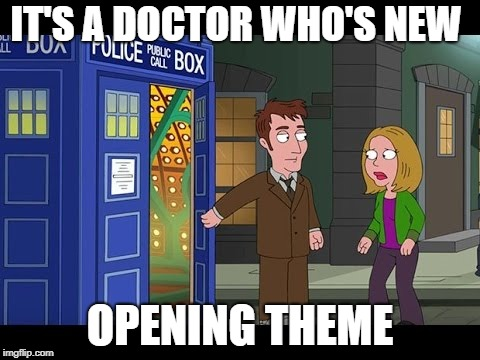 IT'S A DOCTOR WHO'S NEW OPENING THEME | made w/ Imgflip meme maker
