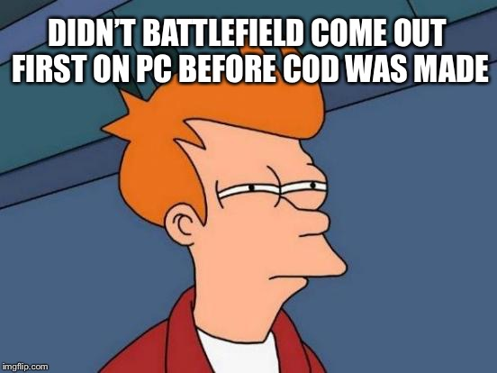 Futurama Fry Meme | DIDN'T BATTLEFIELD COME OUT FIRST ON PC BEFORE COD WAS MADE | image tagged in memes,futurama fry | made w/ Imgflip meme maker