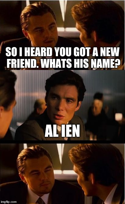 plz still be alien week... | SO I HEARD YOU GOT A NEW FRIEND. WHATS HIS NAME? AL IEN | image tagged in memes,inception | made w/ Imgflip meme maker