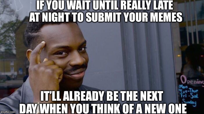 It's a smart idea, is it not? | IF YOU WAIT UNTIL REALLY LATE AT NIGHT TO SUBMIT YOUR MEMES IT'LL ALREADY BE THE NEXT DAY WHEN YOU THINK OF A NEW ONE | image tagged in memes,roll safe think about it,posts,funny,smart,think | made w/ Imgflip meme maker