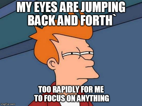 Futurama Fry Meme | MY EYES ARE JUMPING BACK AND FORTH` TOO RAPIDLY FOR ME TO FOCUS ON ANYTHING | image tagged in memes,futurama fry | made w/ Imgflip meme maker