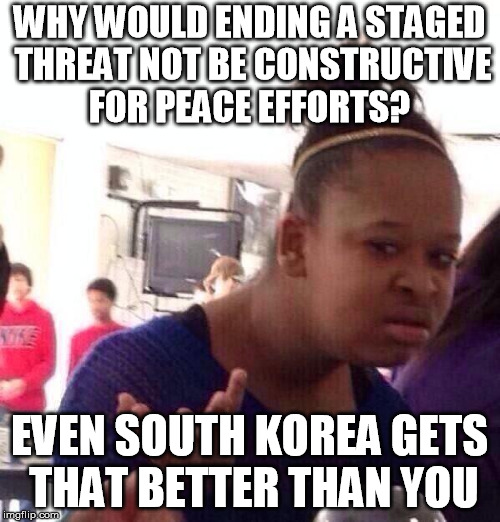 Black Girl Wat Meme | WHY WOULD ENDING A STAGED THREAT NOT BE CONSTRUCTIVE FOR PEACE EFFORTS? EVEN SOUTH KOREA GETS THAT BETTER THAN YOU | image tagged in memes,black girl wat | made w/ Imgflip meme maker