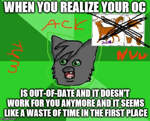 Warrior cats meme | WHEN YOU REALIZE YOUR OC IS OUT-OF-DATEAND IT DOESN'T WORK FOR YOU ANYMORE AND IT SEEMS LIKE A WASTE OF TIME IN THE FIRST PLACE | image tagged in warrior cats meme | made w/ Imgflip meme maker