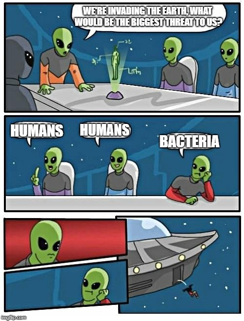 With apologies to H.G. Wells - Aliens Week. 6/12 - 6/19, an Aliens and clinkster event | WE'RE INVADING THE EARTH, WHAT WOULD BE THE BIGGEST THREAT TO US? HUMANS HUMANS BACTERIA | image tagged in memes,alien meeting suggestion,war of the worlds,hg wells,aliens,aliens week | made w/ Imgflip meme maker