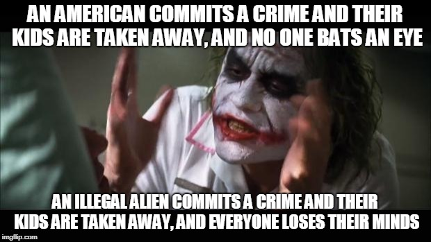 And everybody loses their minds Meme | AN AMERICAN COMMITS A CRIME AND THEIR KIDS ARE TAKEN AWAY, AND NO ONE BATS AN EYE AN ILLEGAL ALIEN COMMITS A CRIME AND THEIR KIDS ARE TAKEN  | image tagged in memes,and everybody loses their minds | made w/ Imgflip meme maker