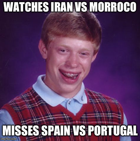 Unlucky Brian | WATCHES IRAN VS MORROCO MISSES SPAIN VS PORTUGAL | image tagged in unlucky brian | made w/ Imgflip meme maker