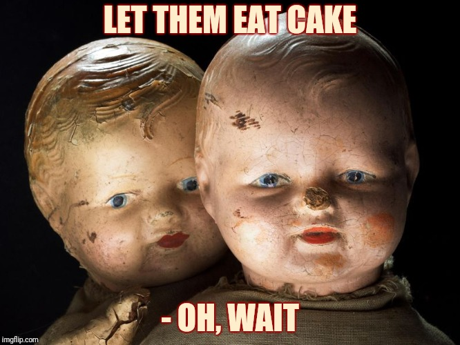 Creepy Dolls, VagabondSouffle Template | LET THEM EAT CAKE - OH, WAIT | image tagged in creepy dolls vagabondsouffle template | made w/ Imgflip meme maker