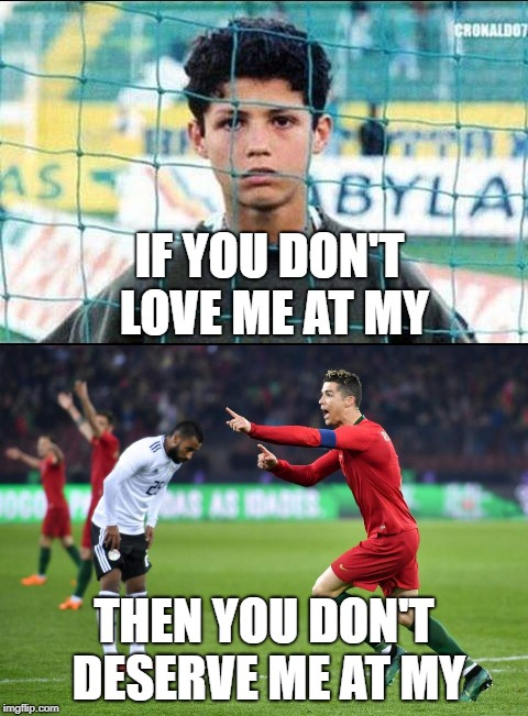 IF YOU DON'T LOVE ME AT MY THEN YOU DON'T DESERVE ME AT MY | image tagged in cristiano ronaldo,ronaldo | made w/ Imgflip meme maker