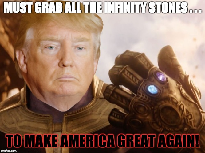 Trump and Infinity Stones | MUST GRAB ALL THE INFINITY STONES . . . TO MAKE AMERICA GREAT AGAIN! | image tagged in avengers infinity war,thanos,trump,maga,memes | made w/ Imgflip meme maker