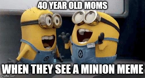 Screw Minion Memes | 40 YEAR OLD MOMS WHEN THEY SEE A MINION MEME | image tagged in memes,excited minions,minions | made w/ Imgflip meme maker