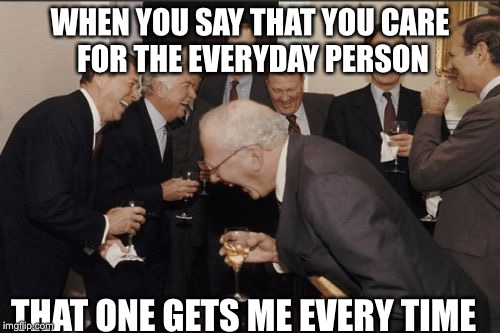 Laughing Men In Suits | WHEN YOU SAY THAT YOU CARE FOR THE EVERYDAY PERSON THAT ONE GETS ME EVERY TIME | image tagged in memes,laughing men in suits | made w/ Imgflip meme maker
