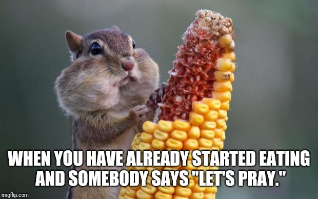 "WHEN YOU HAVE ALREADY STARTED EATING AND SOMEBODY SAYS ""LET'S PRAY."" 