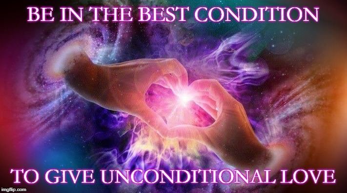 Unconditional | BE IN THE BEST CONDITION TO GIVE UNCONDITIONAL LOVE | image tagged in love,soulmates | made w/ Imgflip meme maker