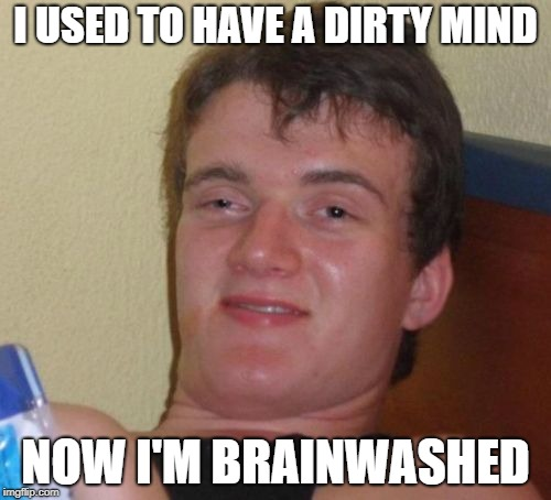 A lot of you could do with a good brainwash | I USED TO HAVE A DIRTY MIND NOW I'M BRAINWASHED | image tagged in memes,10 guy,dank memes,bad puns,funny,pervert | made w/ Imgflip meme maker