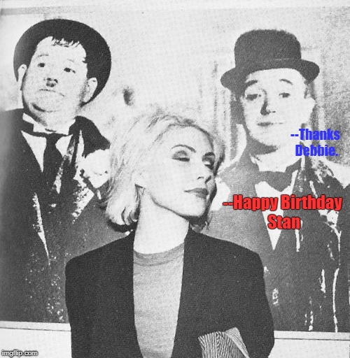 Happy Birthday Stan |  --Thanks Debbie. --Happy Birthday Stan | image tagged in laurel and hardy,blondie | made w/ Imgflip meme maker