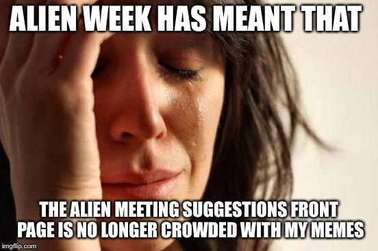 Alien week  | ALIEN WEEK HAS MEANT THAT THE ALIEN MEETING SUGGESTIONS FRONT PAGE IS NO LONGER CROWDED WITH MY MEMES | image tagged in memes,first world problems,alien week | made w/ Imgflip meme maker