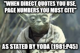 "Yoda on Direct Quotes |  ""WHEN DIRECT QUOTES YOU USE, PAGE NUMBERS YOU MUST CITE""; AS STATED BY YODA (1981:P45) 