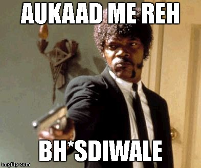 Say That Again I Dare You Meme | AUKAAD ME REH BH*SDIWALE | image tagged in memes,say that again i dare you | made w/ Imgflip meme maker